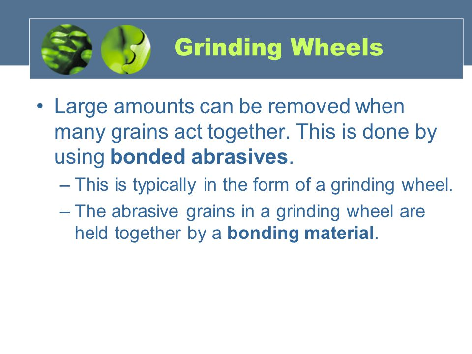 Grinding Wheels Large amounts can be removed when many grains act together. This is done by using bonded abrasives.