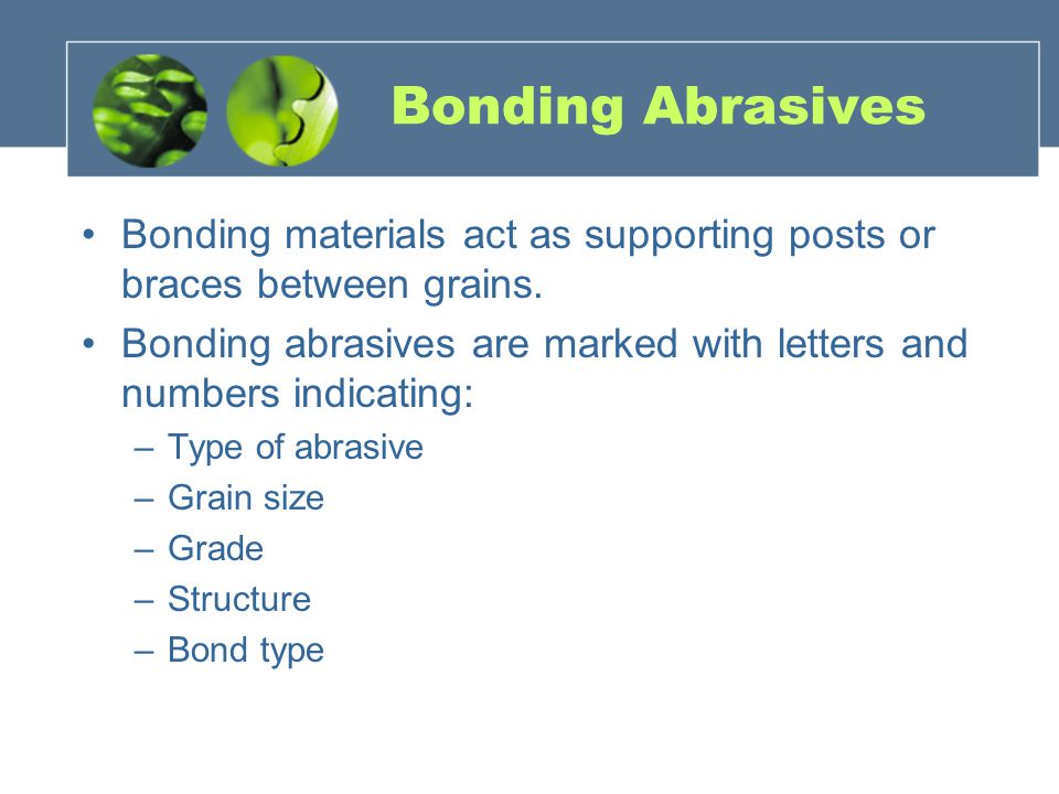 Bonding Abrasives Bonding materials act as supporting posts or braces between grains.