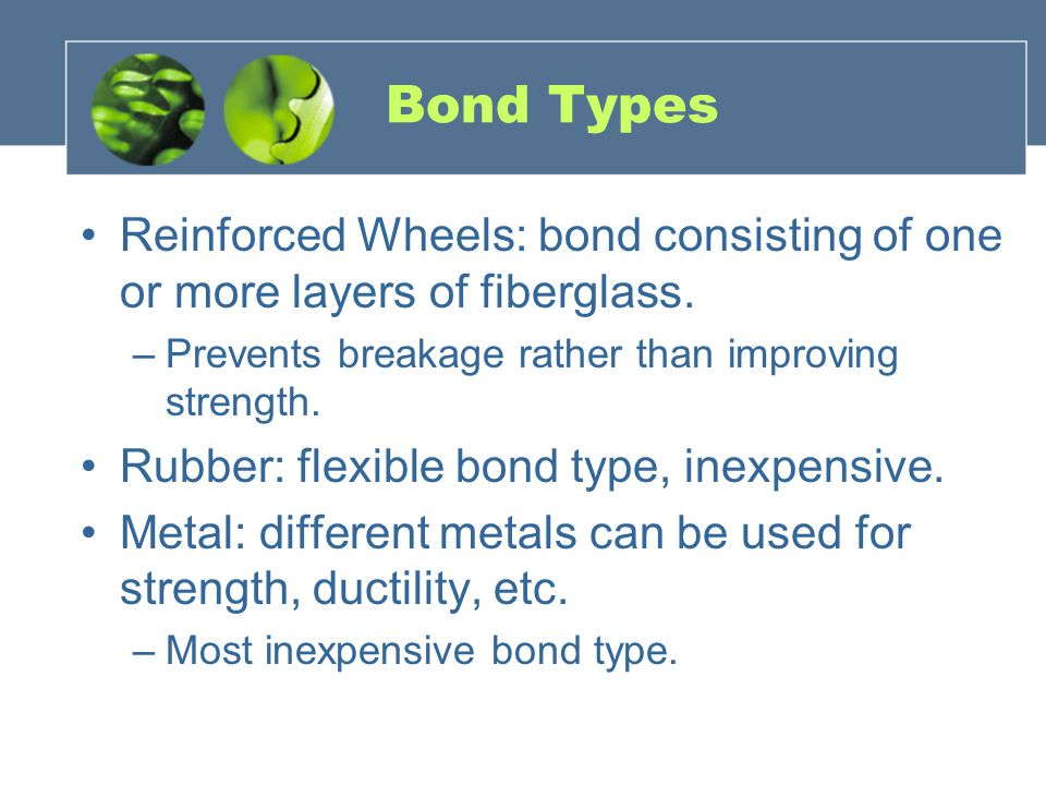 Bond Types Reinforced Wheels: bond consisting of one or more layers of fiberglass. Prevents breakage rather than improving strength.