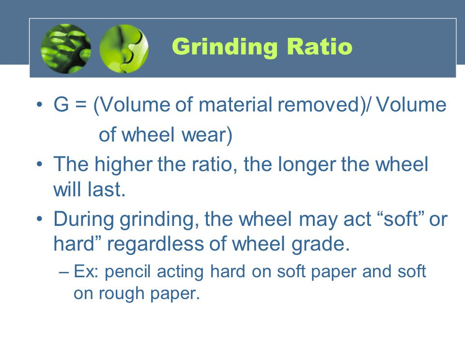 Grinding Ratio G = (Volume of material removed)/ Volume of wheel wear)