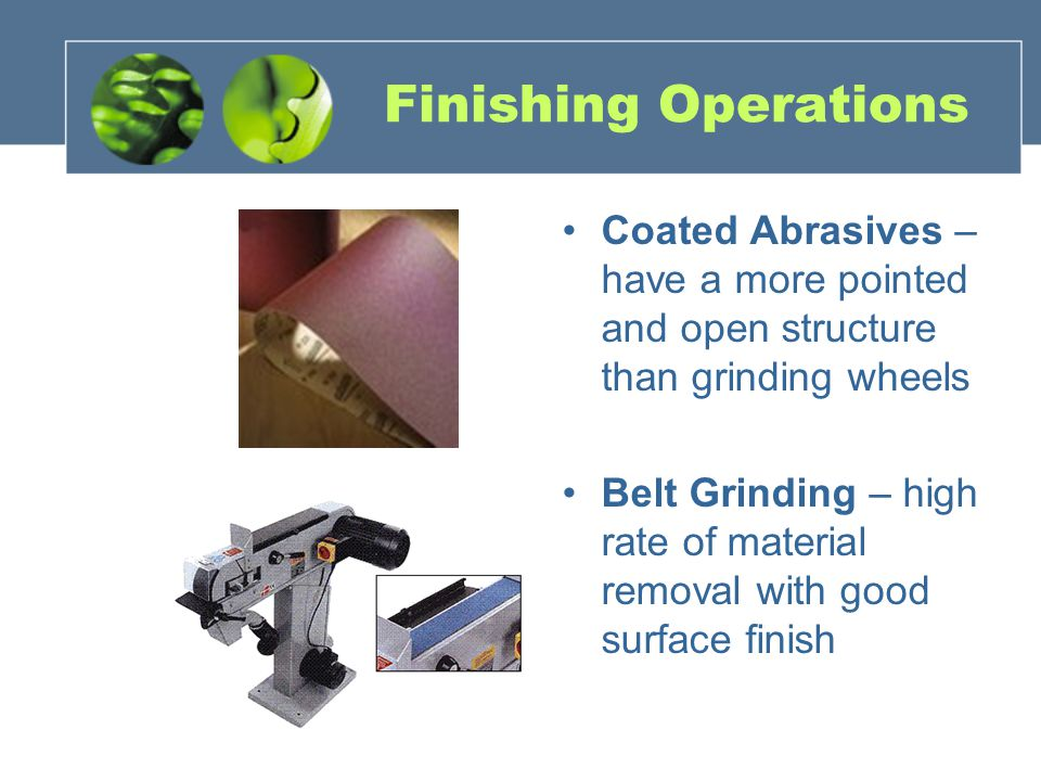 Finishing Operations Coated Abrasives – have a more pointed and open structure than grinding wheels.