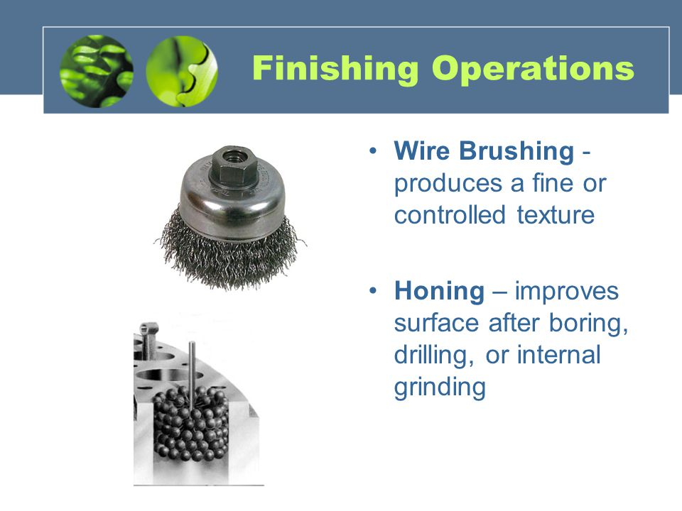Finishing Operations Wire Brushing - produces a fine or controlled texture.