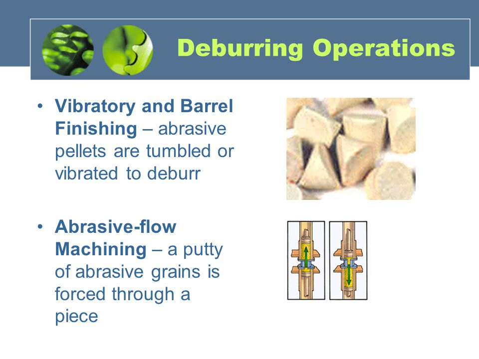 Deburring Operations Vibratory and Barrel Finishing – abrasive pellets are tumbled or vibrated to deburr.