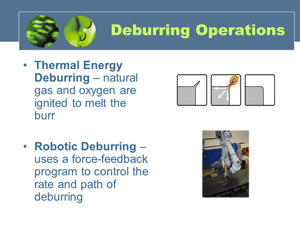 Deburring Operations Thermal Energy Deburring – natural gas and oxygen are ignited to melt the burr.