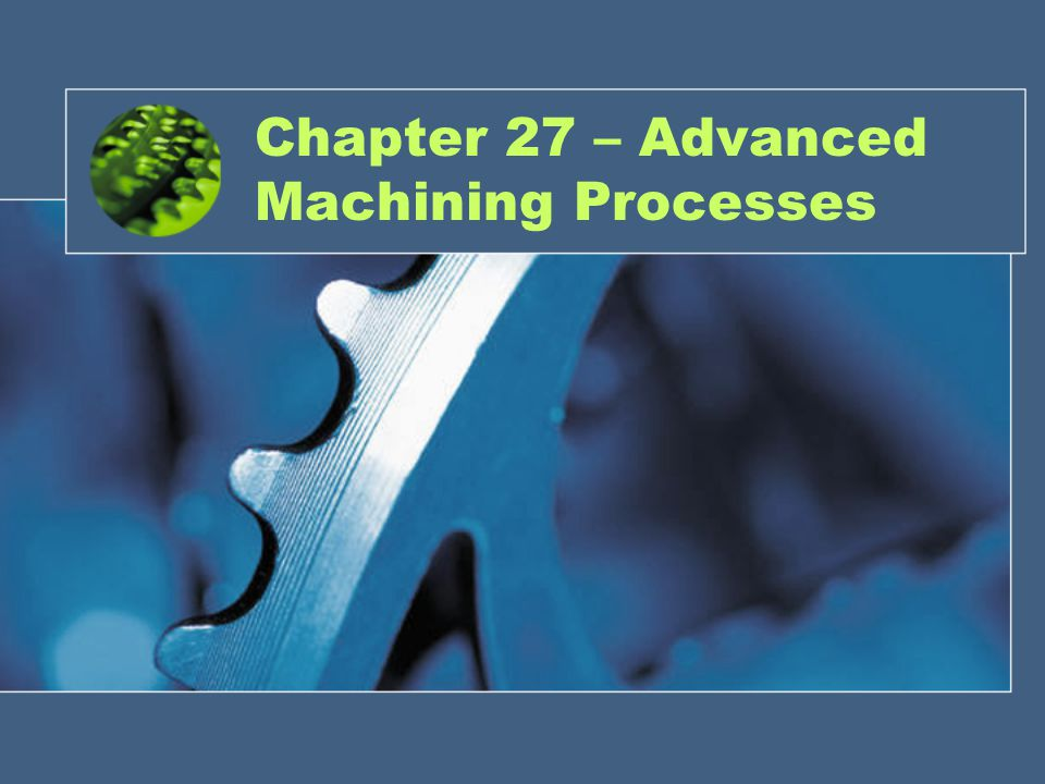 Chapter 27 – Advanced Machining Processes