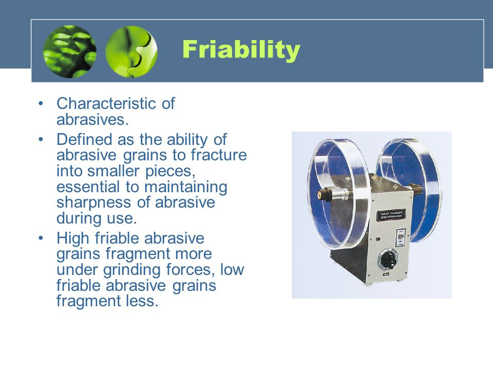 Friability Characteristic of abrasives.
