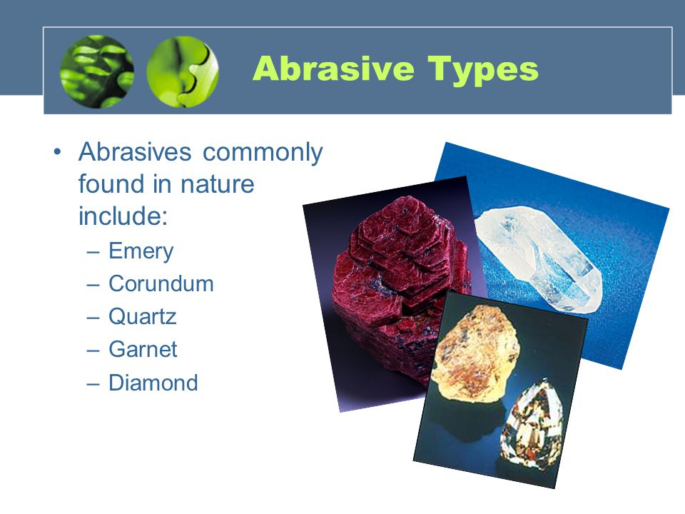 Abrasive Types Abrasives commonly found in nature include: Emery
