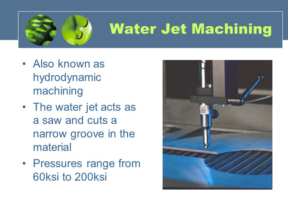 Water Jet Machining Also known as hydrodynamic machining