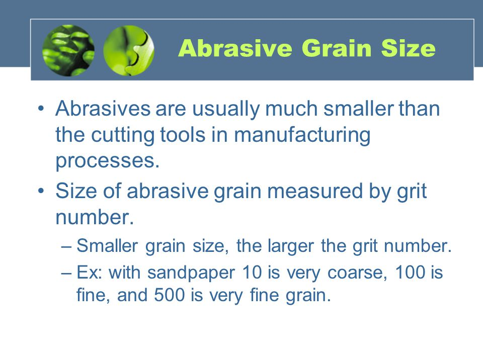 Abrasive Grain Size Abrasives are usually much smaller than the cutting tools in manufacturing processes.