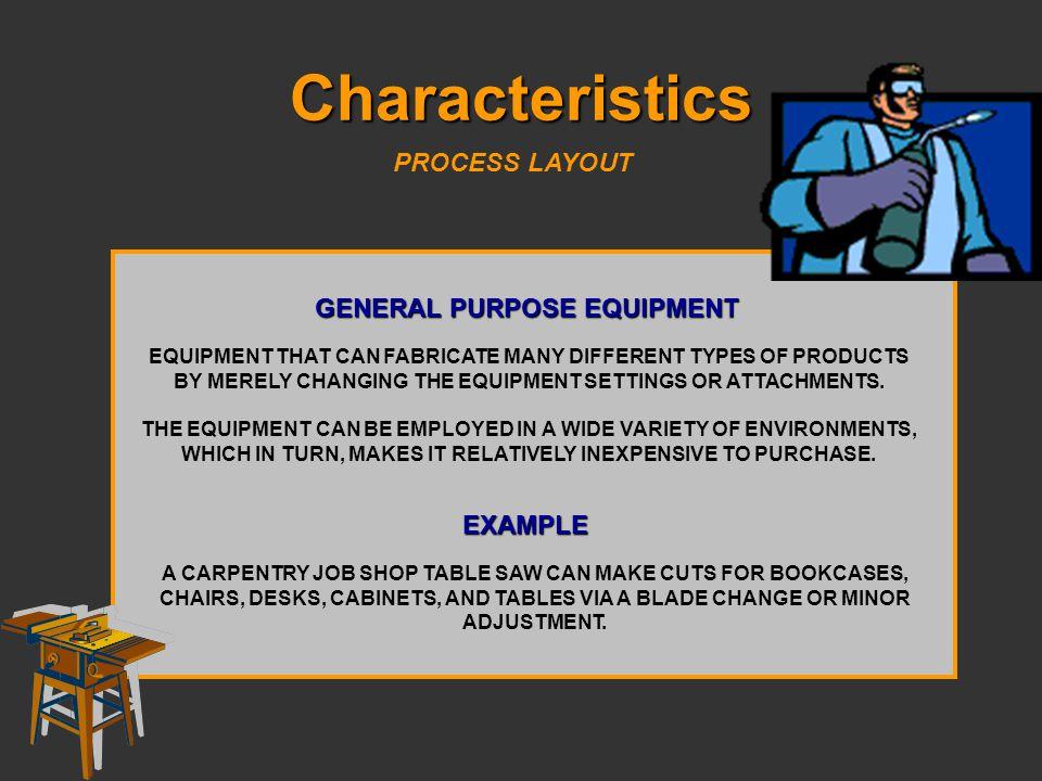 Characteristics PROCESS LAYOUT GENERAL PURPOSE EQUIPMENT EXAMPLE