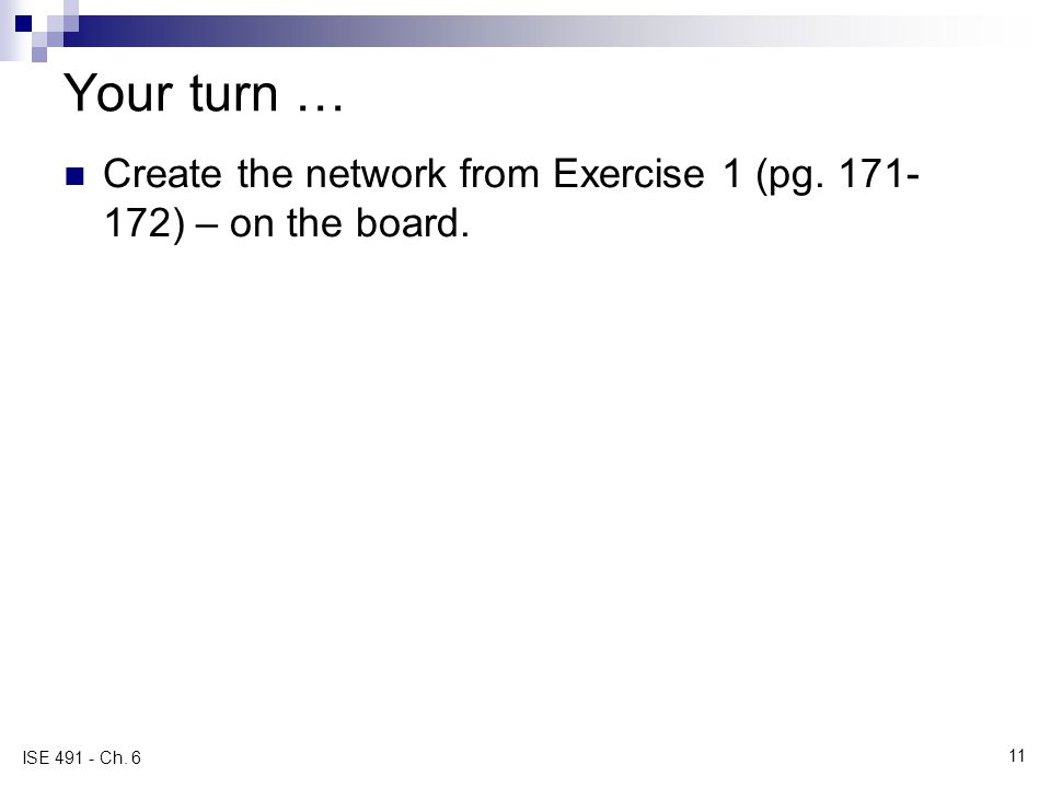 Your turn … Create the network from Exercise 1 (pg. 171-172) – on the board. ISE 491 - Ch. 6