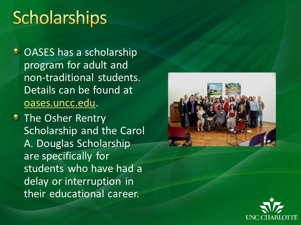Scholarships OASES has a scholarship program for adult and non-traditional students. Details can be found at oases.uncc.edu.