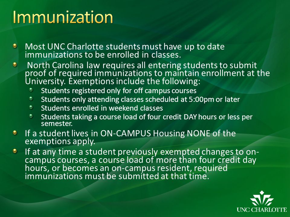Immunization Most UNC Charlotte students must have up to date immunizations to be enrolled in classes.