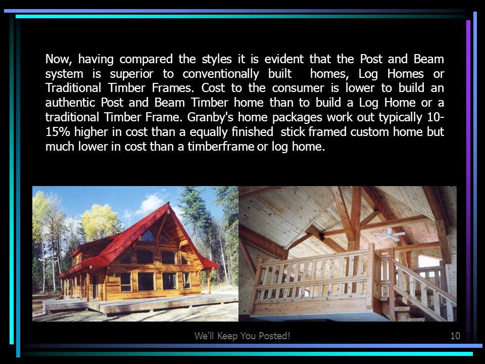 Now, having compared the styles it is evident that the Post and Beam system is superior to conventionally built homes, Log Homes or Traditional Timber Frames. Cost to the consumer is lower to build an authentic Post and Beam Timber home than to build a Log Home or a traditional Timber Frame. Granby s home packages work out typically 10-15% higher in cost than a equally finished stick framed custom home but much lower in cost than a timberframe or log home.