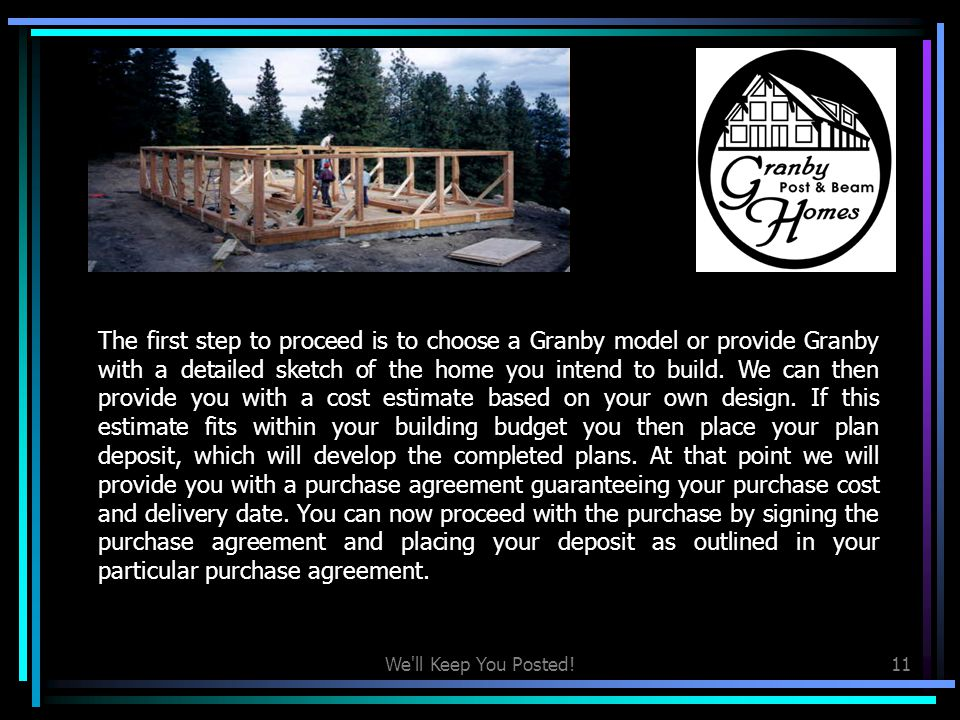 The first step to proceed is to choose a Granby model or provide Granby with a detailed sketch of the home you intend to build. We can then provide you with a cost estimate based on your own design. If this estimate fits within your building budget you then place your plan deposit, which will develop the completed plans. At that point we will provide you with a purchase agreement guaranteeing your purchase cost and delivery date. You can now proceed with the purchase by signing the purchase agreement and placing your deposit as outlined in your particular purchase agreement.