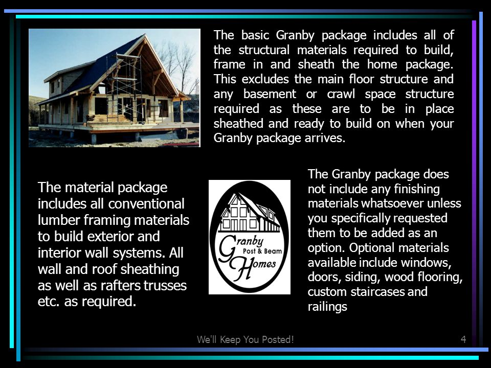 The basic Granby package includes all of the structural materials required to build, frame in and sheath the home package. This excludes the main floor structure and any basement or crawl space structure required as these are to be in place sheathed and ready to build on when your Granby package arrives.