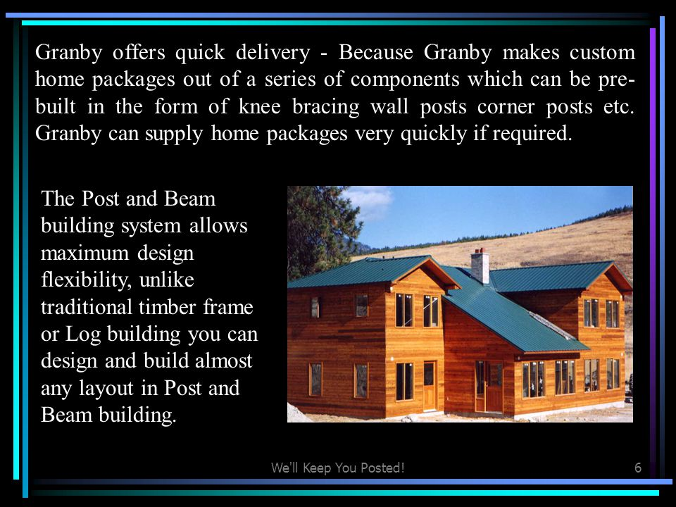 Granby offers quick delivery - Because Granby makes custom home packages out of a series of components which can be pre-built in the form of knee bracing wall posts corner posts etc. Granby can supply home packages very quickly if required.