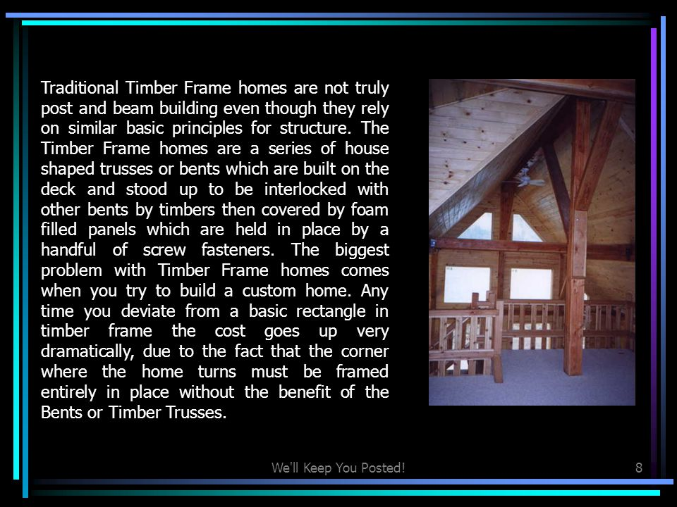Traditional Timber Frame homes are not truly post and beam building even though they rely on similar basic principles for structure. The Timber Frame homes are a series of house shaped trusses or bents which are built on the deck and stood up to be interlocked with other bents by timbers then covered by foam filled panels which are held in place by a handful of screw fasteners. The biggest problem with Timber Frame homes comes when you try to build a custom home. Any time you deviate from a basic rectangle in timber frame the cost goes up very dramatically, due to the fact that the corner where the home turns must be framed entirely in place without the benefit of the Bents or Timber Trusses.