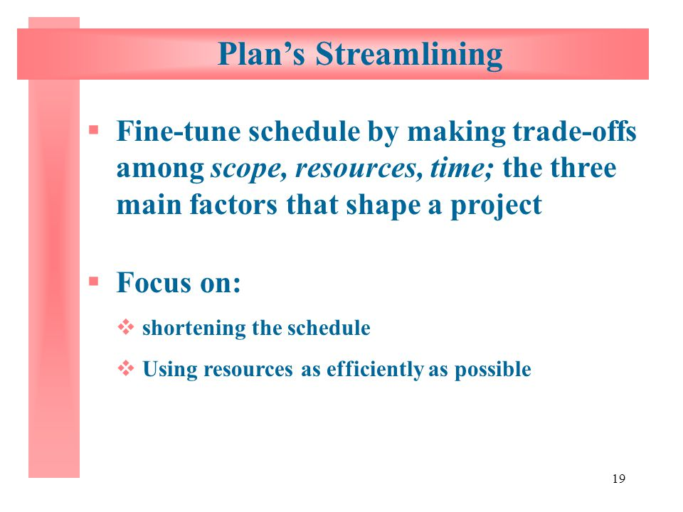 Plan's Streamlining Fine-tune schedule by making trade-offs among scope, resources, time; the three main factors that shape a project.