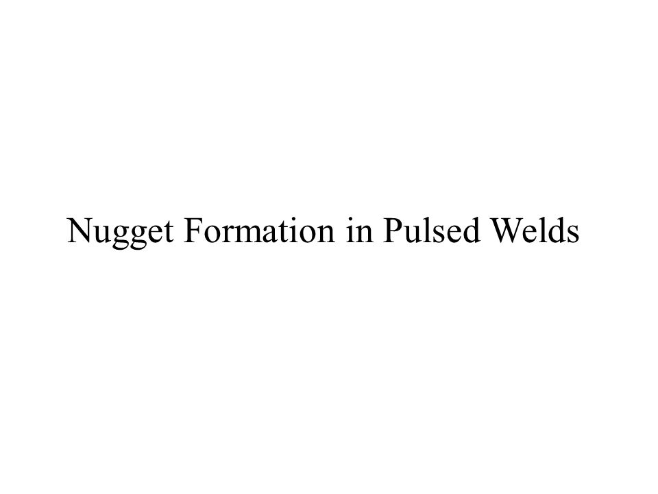 Nugget Formation in Pulsed Welds