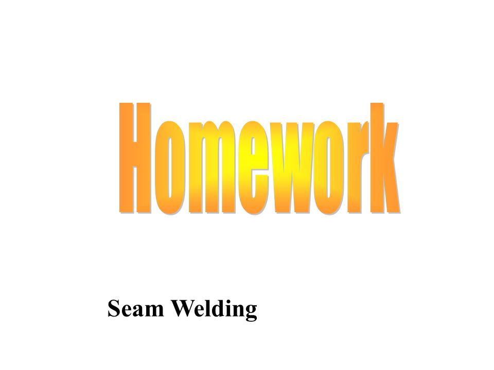 Homework Seam Welding