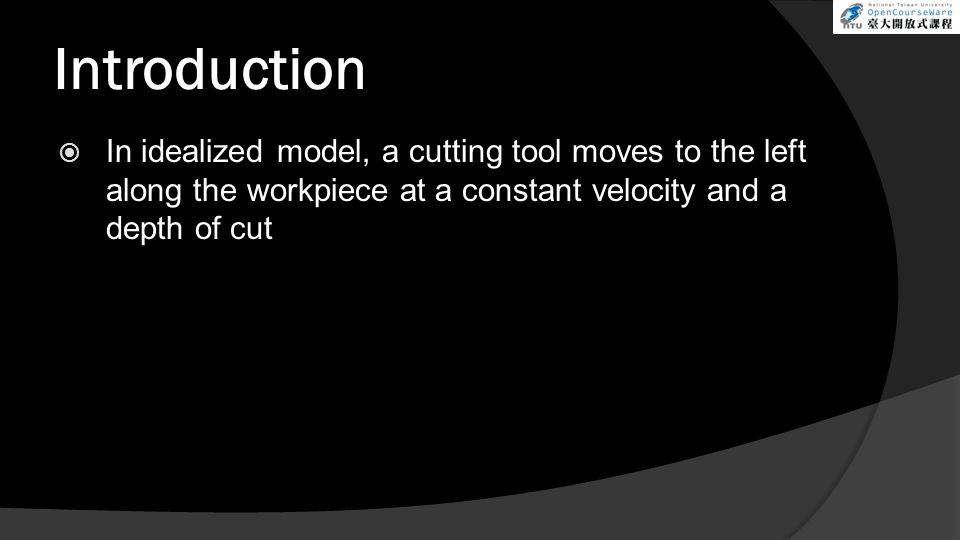 Introduction In idealized model, a cutting tool moves to the left along the workpiece at a constant velocity and a depth of cut.