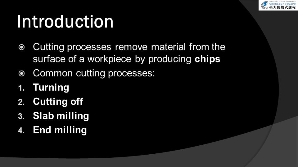 Introduction Cutting processes remove material from the surface of a workpiece by producing chips. Common cutting processes:
