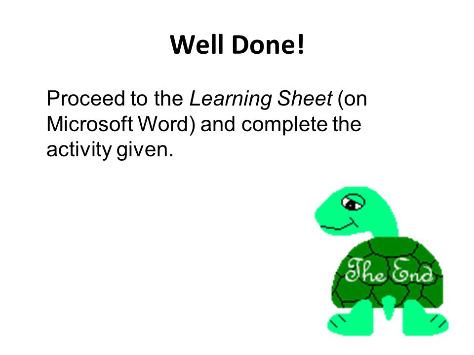 Well Done! Proceed to the Learning Sheet (on Microsoft Word) and complete the activity given.