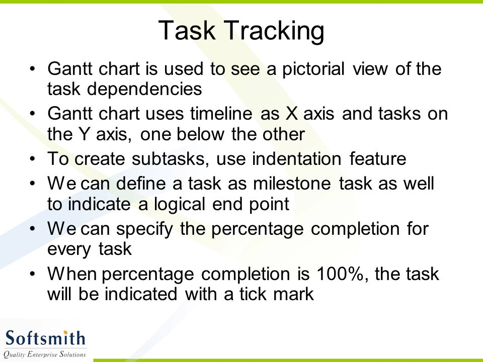 Task Tracking Gantt chart is used to see a pictorial view of the task dependencies.