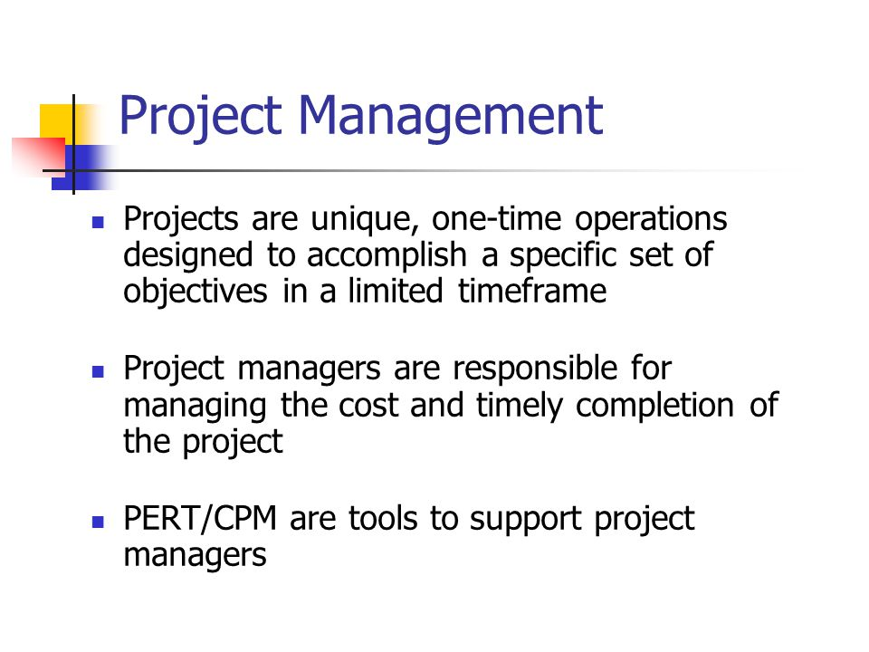 Project Management Projects are unique, one-time operations designed to accomplish a specific set of objectives in a limited timeframe.