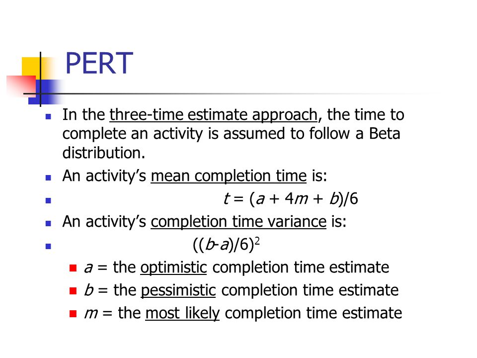 PERT In the three-time estimate approach, the time to complete an activity is assumed to follow a Beta distribution.