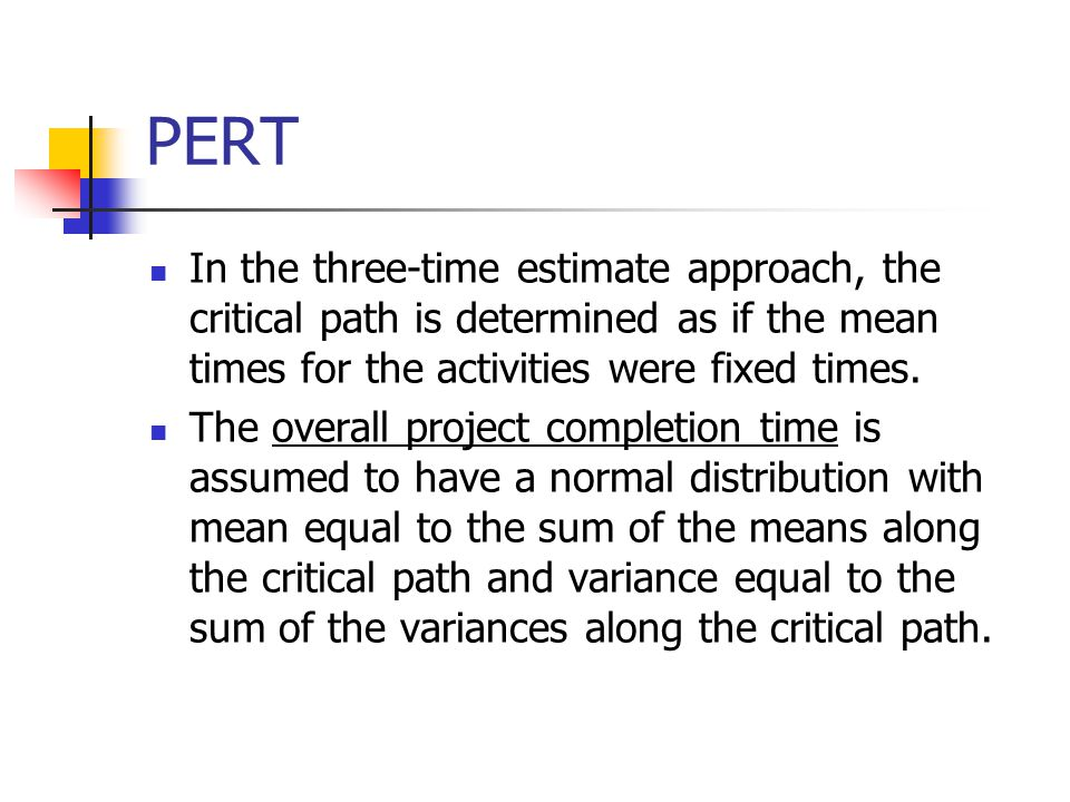 PERT In the three-time estimate approach, the critical path is determined as if the mean times for the activities were fixed times.