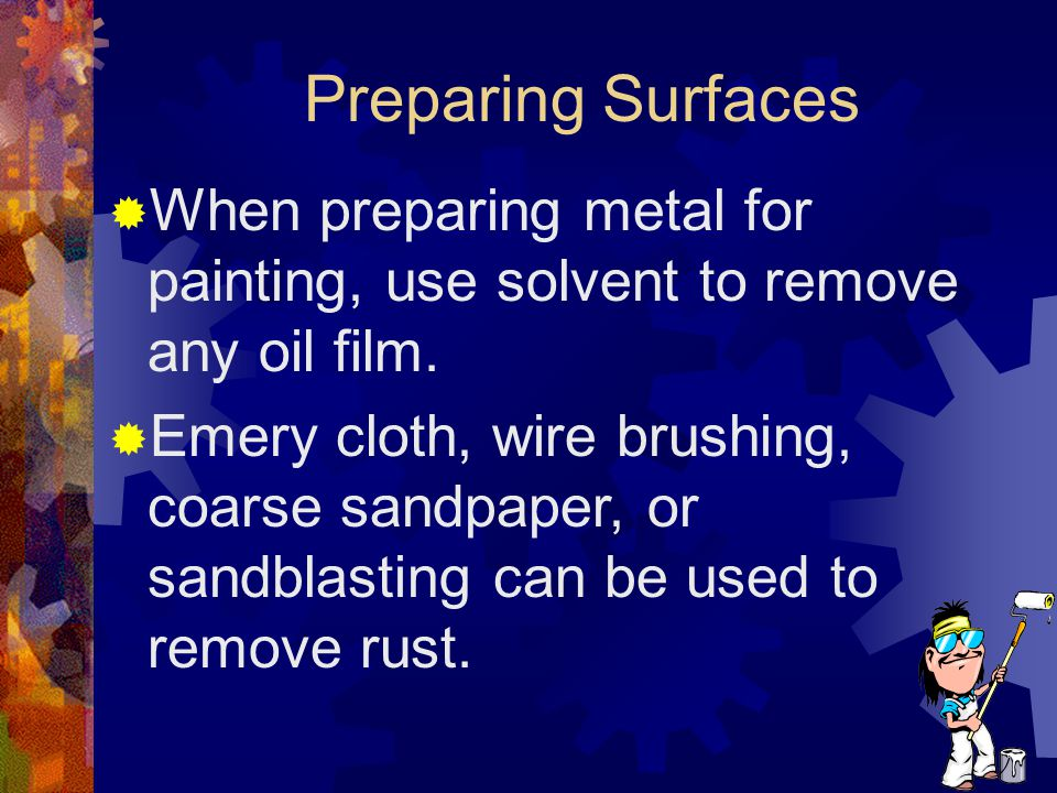Preparing Surfaces When preparing metal for painting, use solvent to remove any oil film.