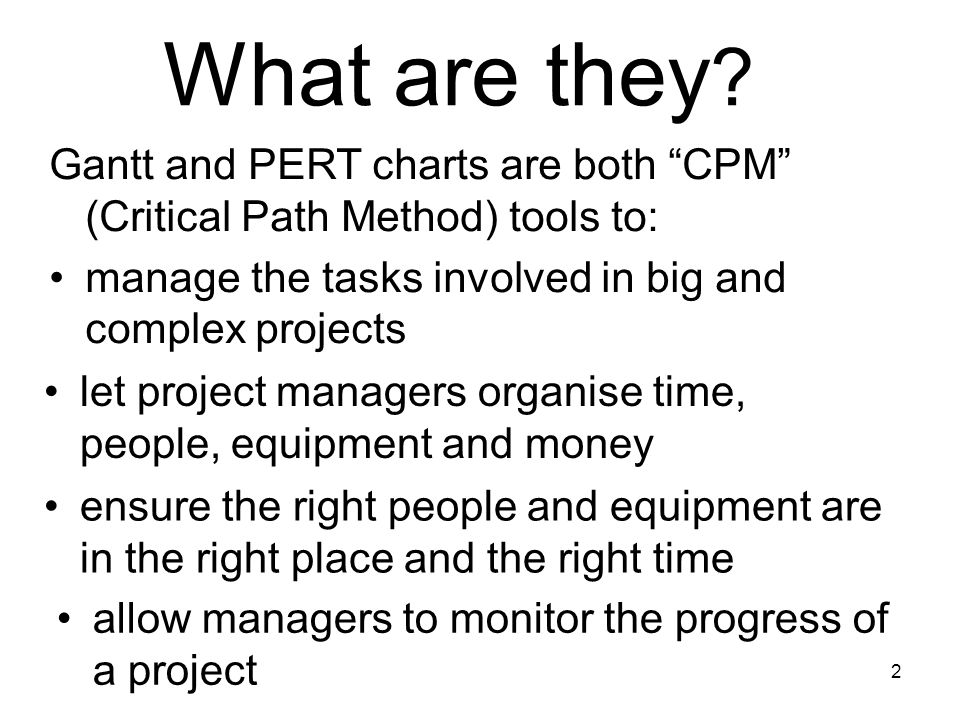 What are they Gantt and PERT charts are both CPM (Critical Path Method) tools to: manage the tasks involved in big and complex projects.