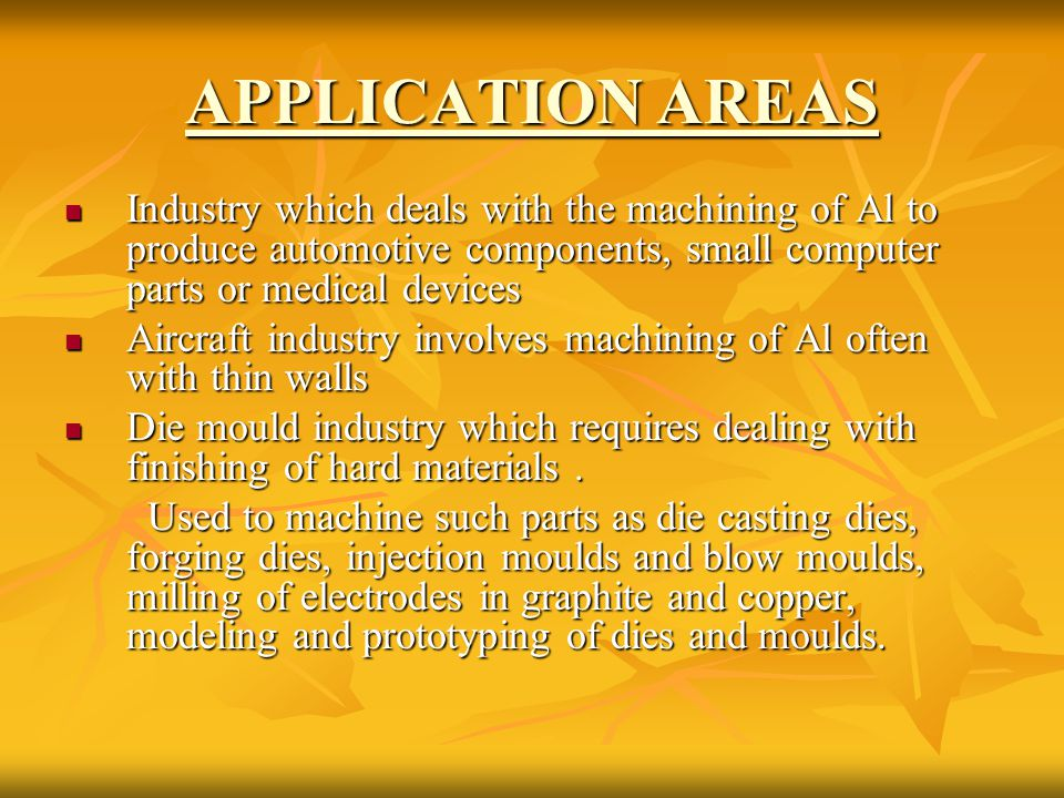 APPLICATION AREAS Industry which deals with the machining of Al to produce automotive components, small computer parts or medical devices.
