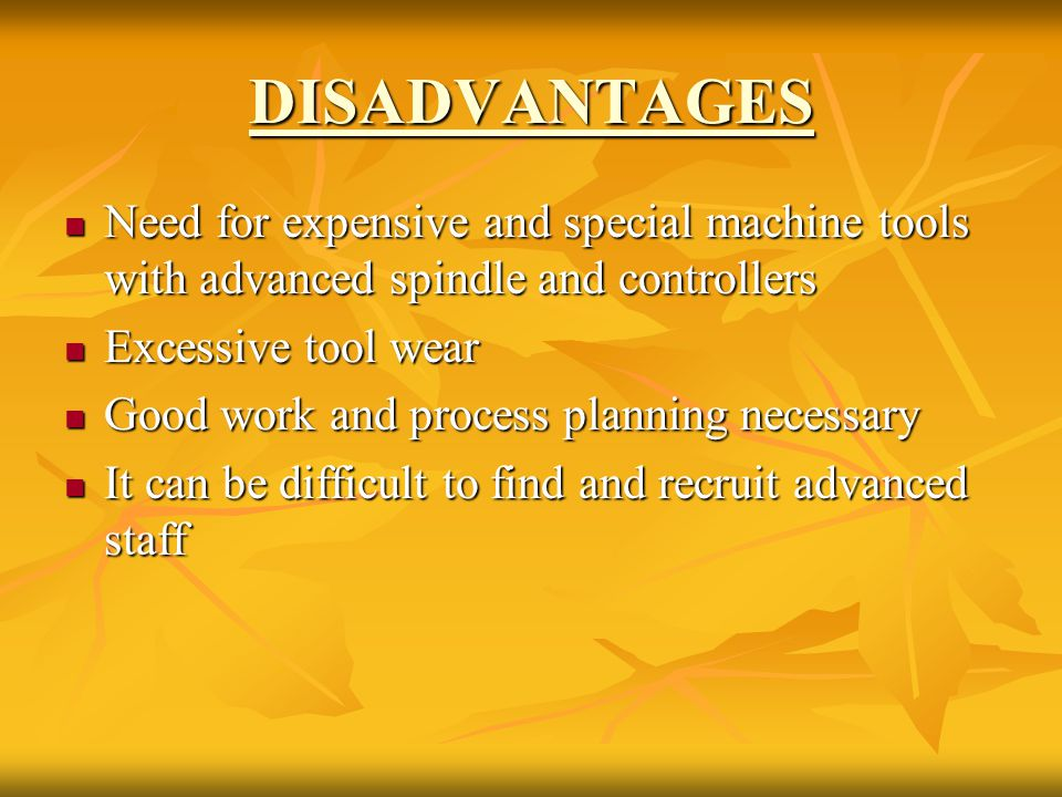 DISADVANTAGES Need for expensive and special machine tools with advanced spindle and controllers. Excessive tool wear.