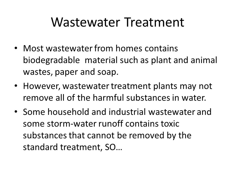 Wastewater Treatment Most wastewater from homes contains biodegradable material such as plant and animal wastes, paper and soap.