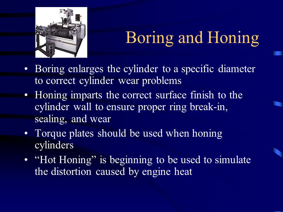 Boring and Honing Boring enlarges the cylinder to a specific diameter to correct cylinder wear problems.