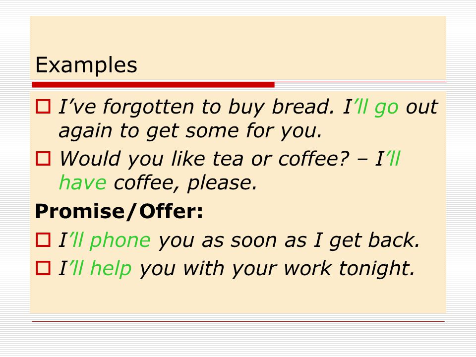 Examples I've forgotten to buy bread. I'll go out again to get some for you. Would you like tea or coffee – I'll have coffee, please.