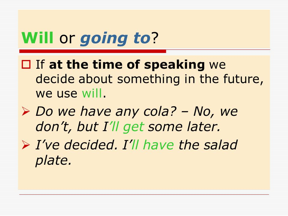 Will or going to If at the time of speaking we decide about something in the future, we use will.