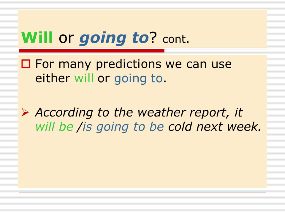Will or going to cont. For many predictions we can use either will or going to.