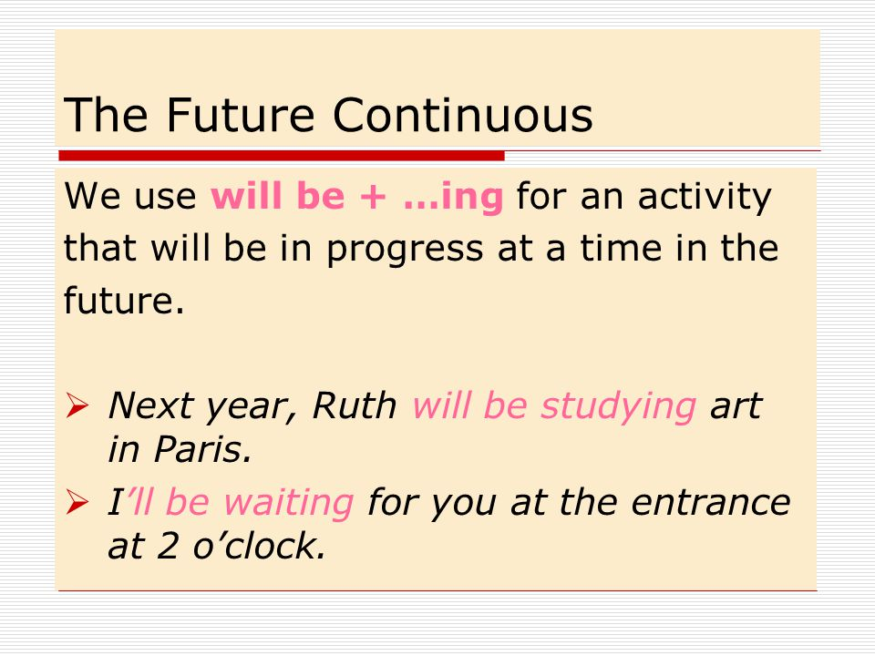 The Future Continuous We use will be + …ing for an activity