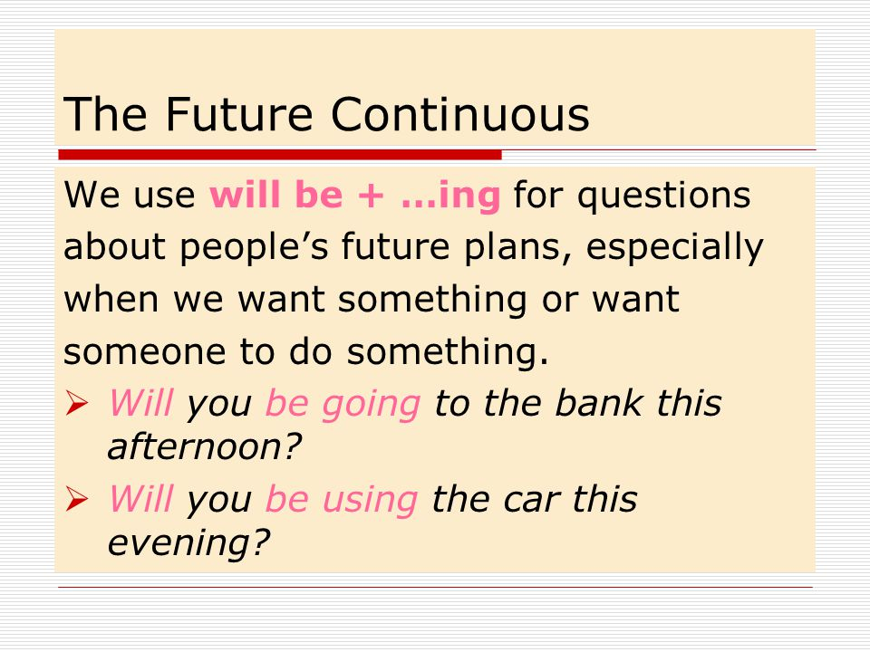 The Future Continuous We use will be + …ing for questions
