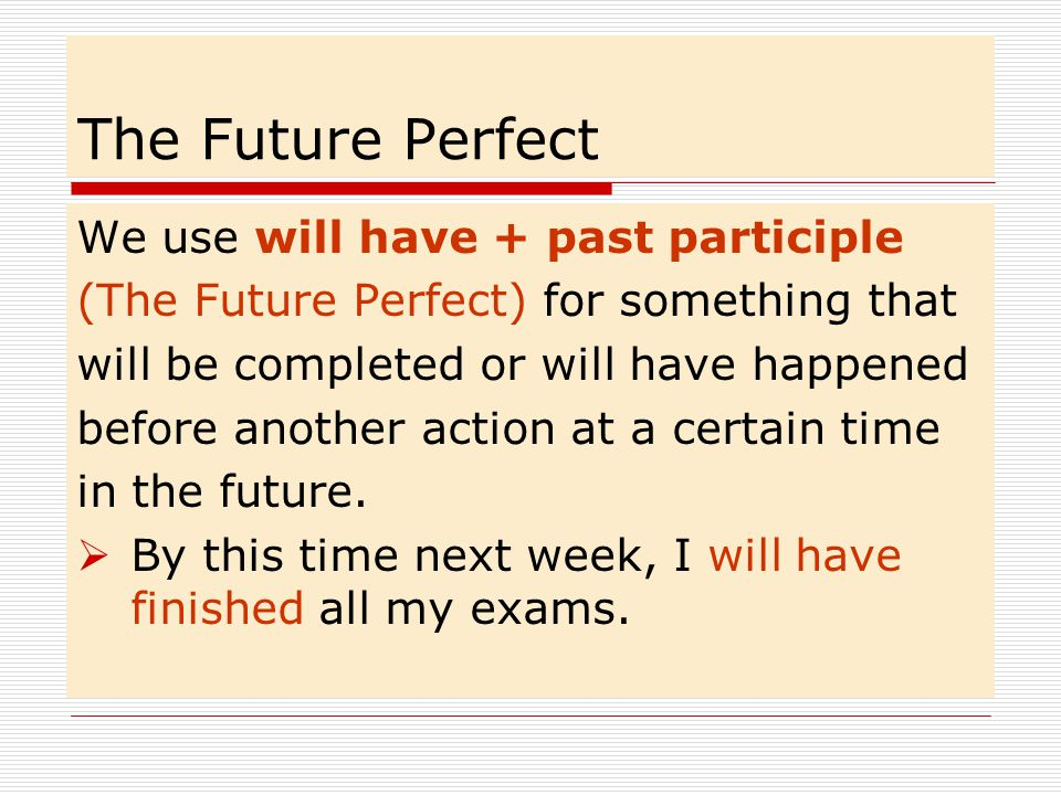 The Future Perfect We use will have + past participle