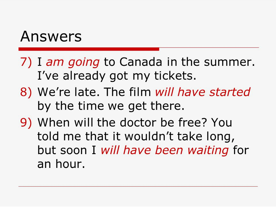 Answers I am going to Canada in the summer. I've already got my tickets. We're late. The film will have started by the time we get there.