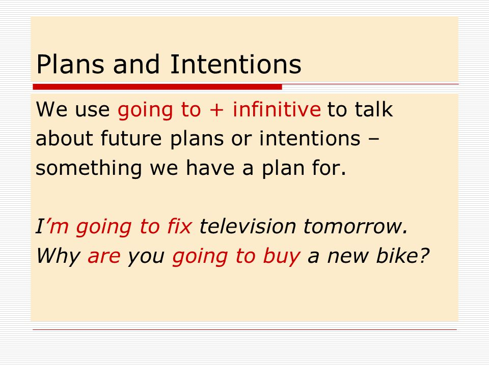 Plans and Intentions We use going to + infinitive to talk