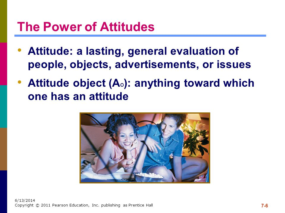 The Power of Attitudes Attitude: a lasting, general evaluation of people, objects, advertisements, or issues.