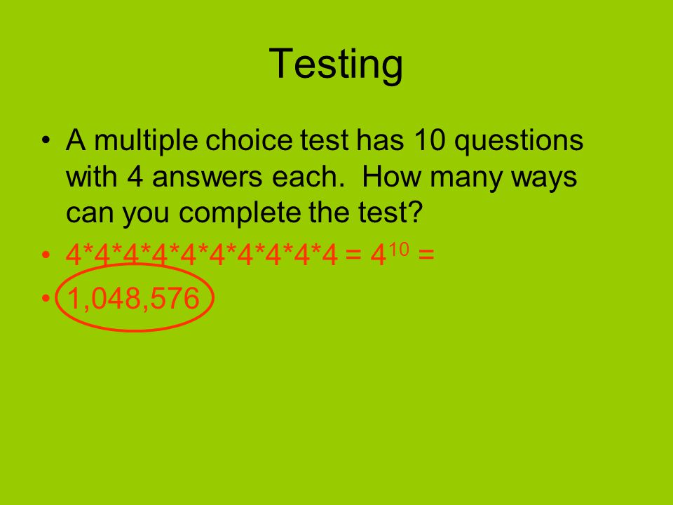 Testing A multiple choice test has 10 questions with 4 answers each. How many ways can you complete the test