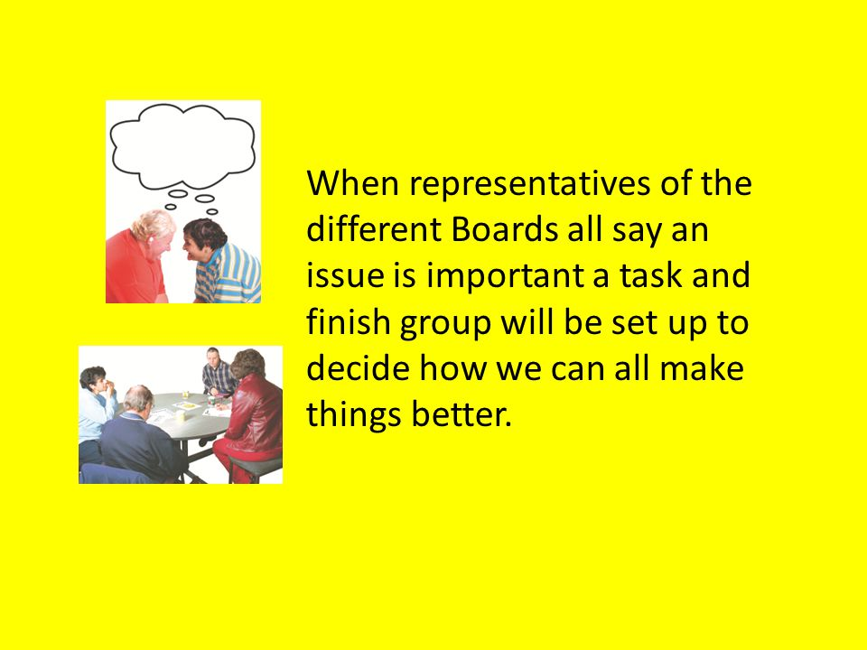 When representatives of the different Boards all say an issue is important a task and finish group will be set up to decide how we can all make things better.