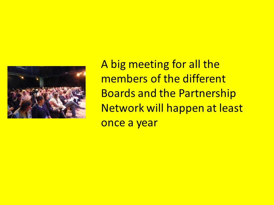 A big meeting for all the members of the different Boards and the Partnership Network will happen at least once a year